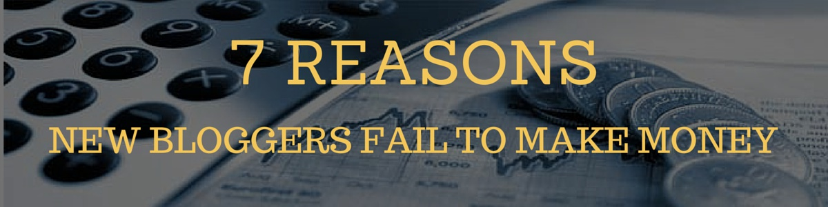 7 REASONS BLOGGER FAIL TO MAKE MONEY